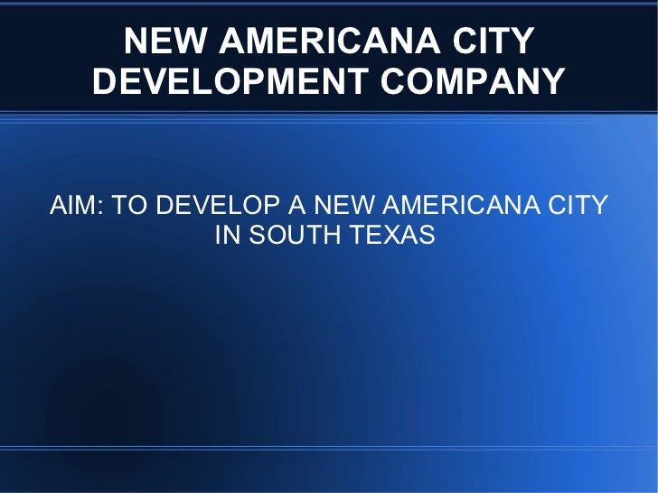 NEW AMERICANA CITY DEVELOPMENT COMPANY AIM: TO DEVELOP A NEW AMERICANA CITY IN SOUTH TEXAS