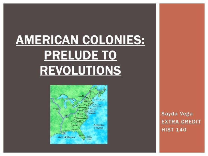 AMERICAN COLONIES:PRELUDE TO REVOLUTIONS<br />Sayda Vega<br />EXTRA CREDIT<br />HIST 140<br />