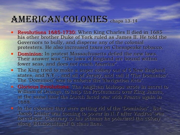 American colonies  chaps 13-14 <ul><li>Revolutions 1685-1730:  When King Charles II died in 1685 his other brother Duke of...