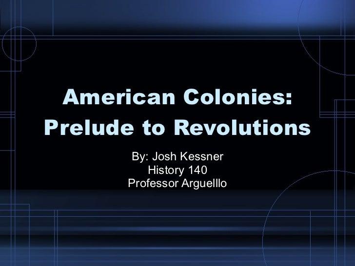 American Colonies: Prelude to Revolutions By: Josh Kessner History 140 Professor Arguelllo