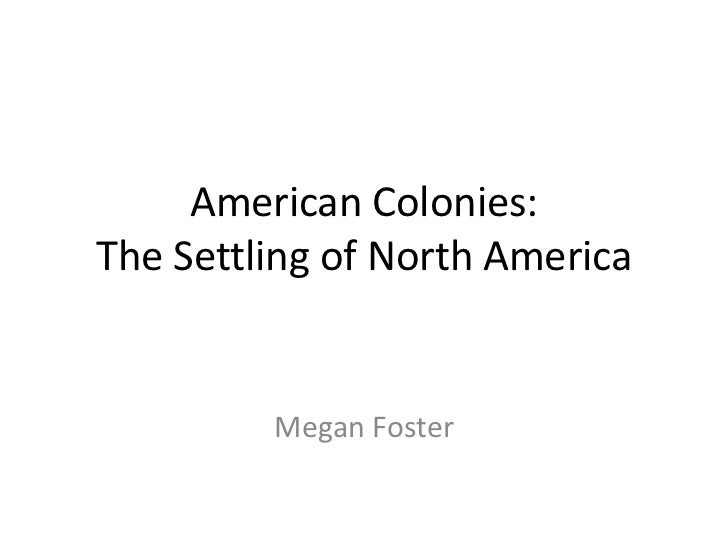 American Colonies:The Settling of North America<br />Megan Foster<br />