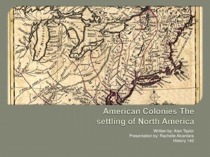 American Colonies The settling of North America<br />Written by: Alan Taylor <br />Presentation by: Rachelle Alcantara <br...