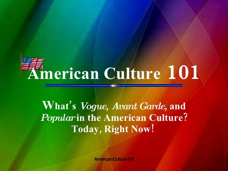 American Culture  101 W hat's  Vogue ,  Avant   Garde , and  Popular  in the American Culture? Today, Right Now!
