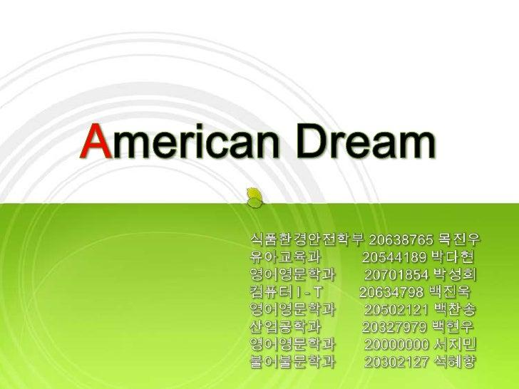 American Dream<br />식품환경안전학부 20638765 목진우<br />유아교육과          20544189 박다현<br />영어영문학과       20701854 박성희<br />컴퓨터 I - T20...