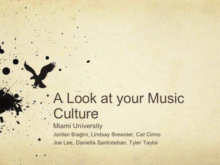 A Look at your MusicCultureMiami UniversityJordan Biagini, Lindsay Brewster, Cat CirinoJoe Lee, Daniella Santisteban, Tyle...