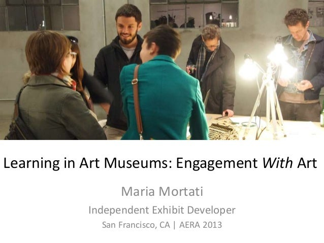 Learning in Art Museums: Engagement With Art Maria Mortati Independent Exhibit Developer San Francisco, CA | AERA 2013