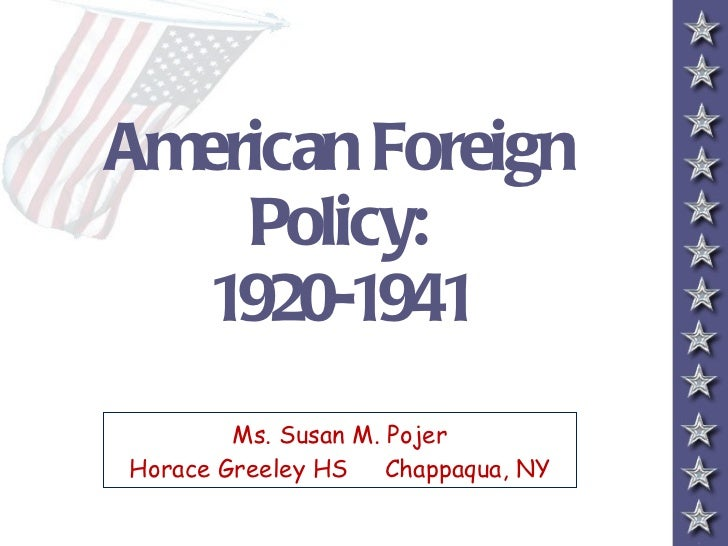 American Foreign Policy: 1920-1941 Ms. Susan M. Pojer Horace Greeley HS  Chappaqua, NY