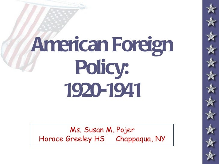 American Foreign    Policy:  1920-1941        Ms. Susan M. PojerHorace Greeley HS    Chappaqua, NY