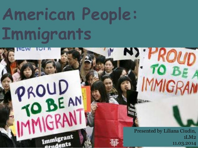 American People: Immigrants Presented by Liliana Ciudin, 1LM2 11.03.2014