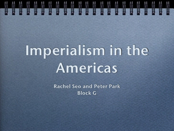 Imperialism in the     Americas     Rachel Seo and Peter Park              Block G