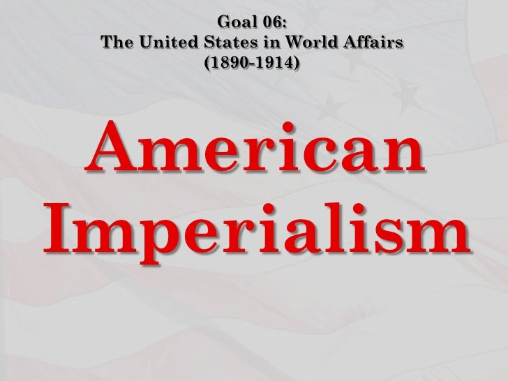 Goal 06: The United States in World Affairs            (1890-1914) AmericanImperialism
