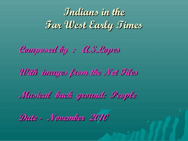 Indians in theIndians in the Far West Early TimesFar West Early Times Composed by : A.S.LopesComposed by : A.S.Lopes With ...