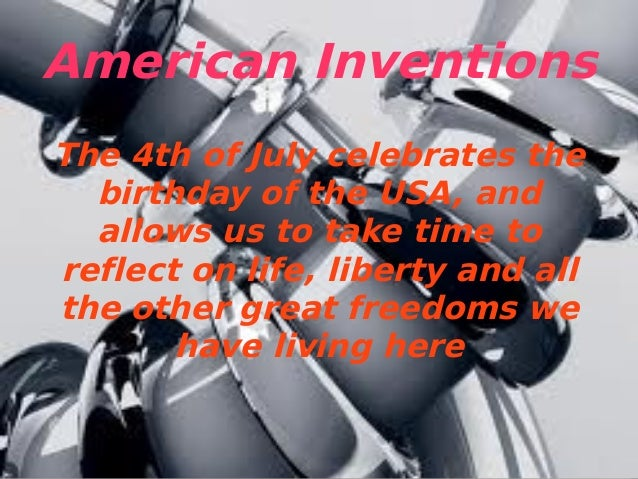 American Inventions The 4th of July celebrates the birthday of the USA, and allows us to take time to reflect on life, lib...