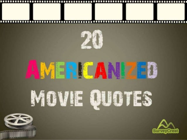 20 Americanized Movie Quotes