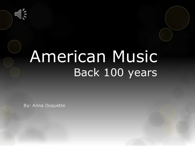 American Music Back 100 years By: Anna Duquette