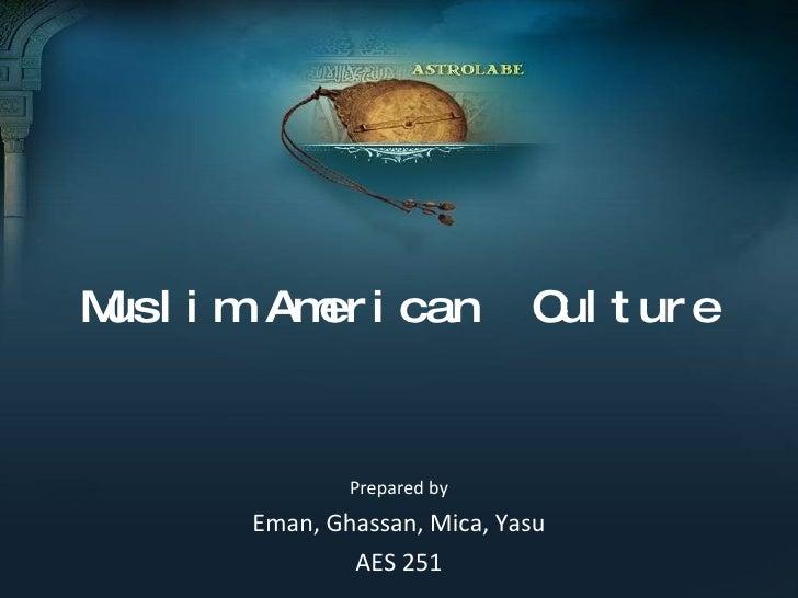 Muslim American  Culture Prepared by Eman, Ghassan, Mica, Yasu AES 251