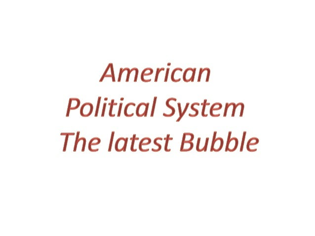 Is the American Political System the latest Bubble? The best way to look at this, I think, is that there's a spectrum of d...
