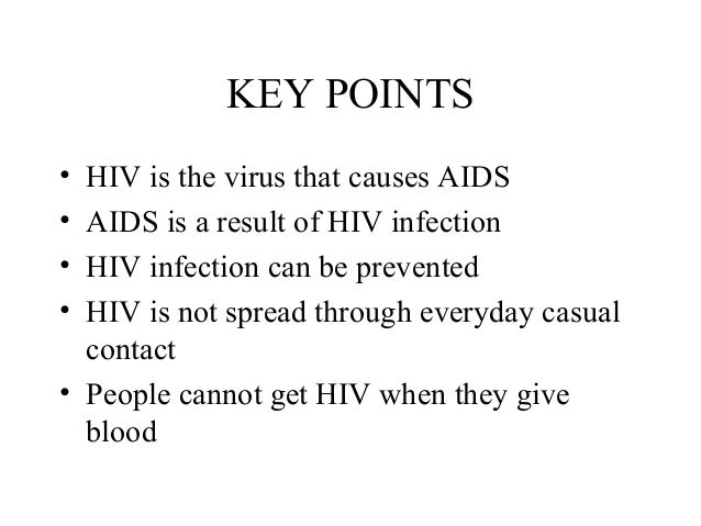 KEY POINTS • • • •  HIV is the virus that causes AIDS AIDS is a result of HIV infection HIV infection can be prevented HIV...