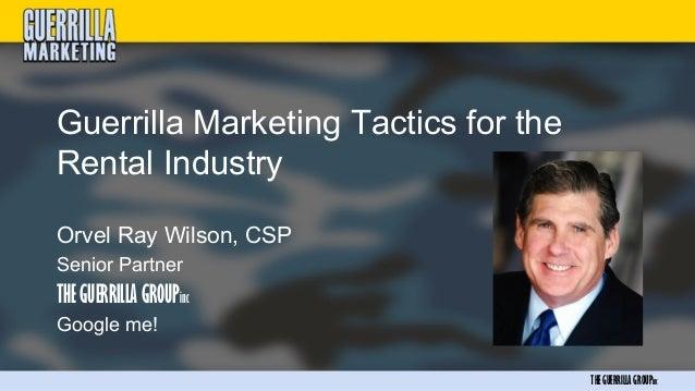 Guerrilla Marketing Tactics for theRental IndustryOrvel Ray Wilson, CSPSenior PartnerTHE GUERRILLA GROUPincGoogle me!     ...