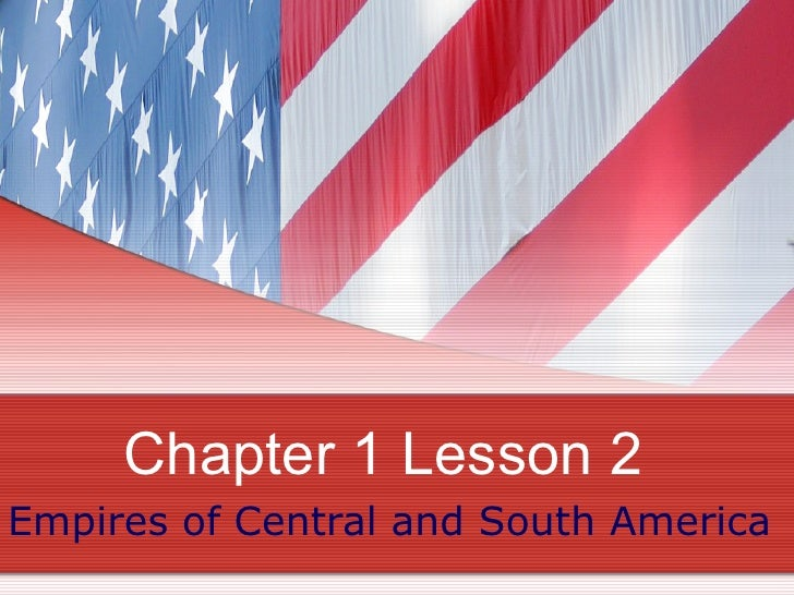 Chapter 1 Lesson 2 Empires of Central and South America