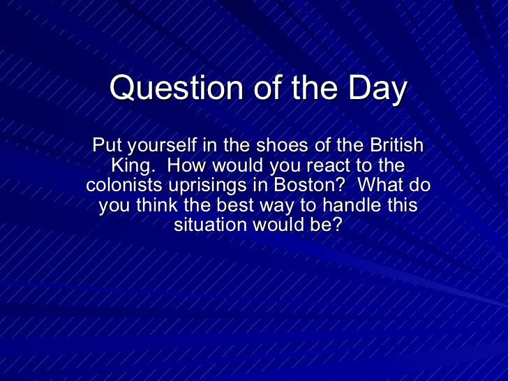 Question of the Day Put yourself in the shoes of the British King.  How would you react to the colonists uprisings in Bost...