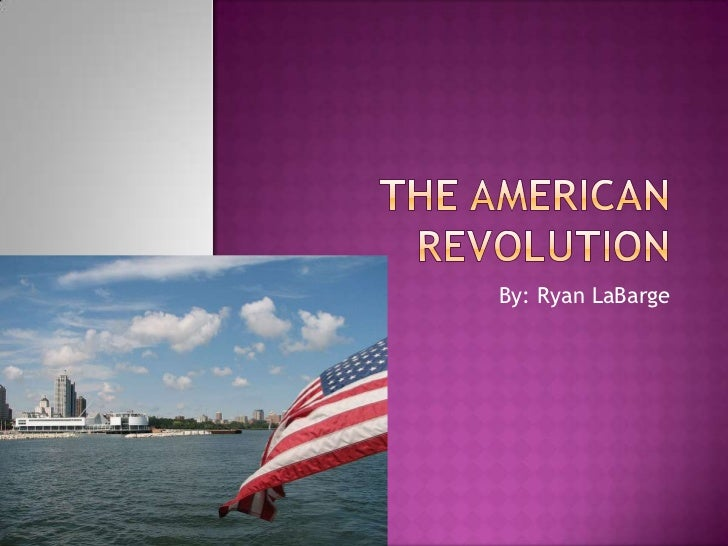 The American Revolution<br />By: Ryan LaBarge<br />
