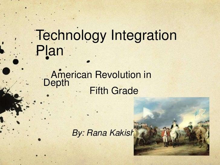 Technology Integration Plan<br />   American Revolution in Depth<br />                 Fifth Grade <br />By: Rana Kakish<b...
