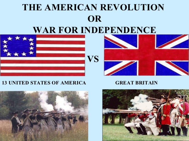 THE AMERICAN REVOLUTION  OR WAR FOR INDEPENDENCE 13 UNITED STATES OF AMERICA GREAT BRITAIN VS