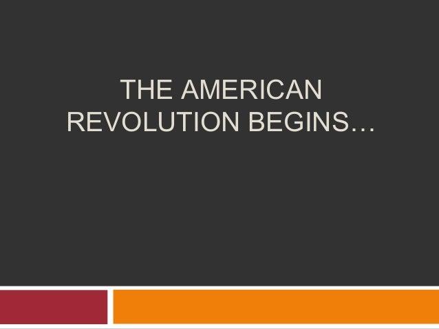 THE AMERICAN REVOLUTION BEGINS…