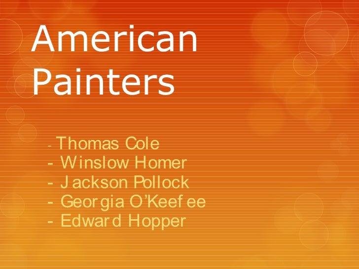 AmericanPainters-Thomas Cole- Winslow Homer- J ackson Pollock- Geor gia O'Keef ee- Edwar d Hopper