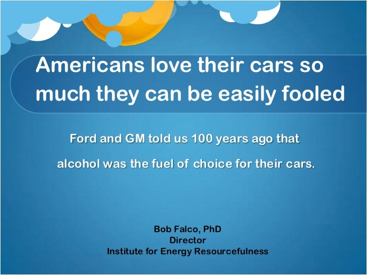 Americans love their cars somuch they can be easily fooled    Ford and GM told us 100 years ago that  alcohol was the fuel...