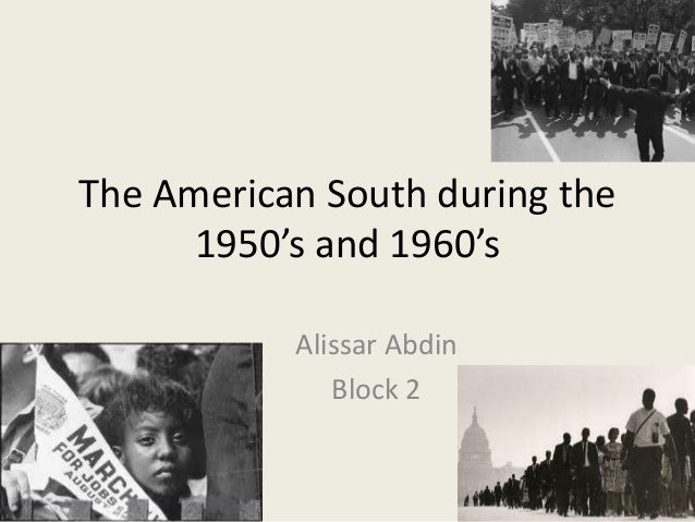 The American South during the 1950's and 1960's Alissar Abdin Block 2