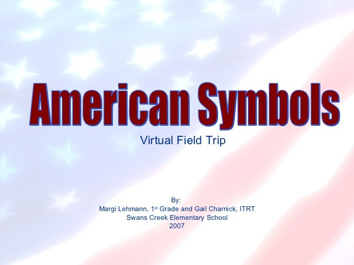 Virtual Field Trip By:  Margi Lehmann, 1 st  Grade and Gail Charnick, ITRT Swans Creek Elementary School 2007 American Sym...