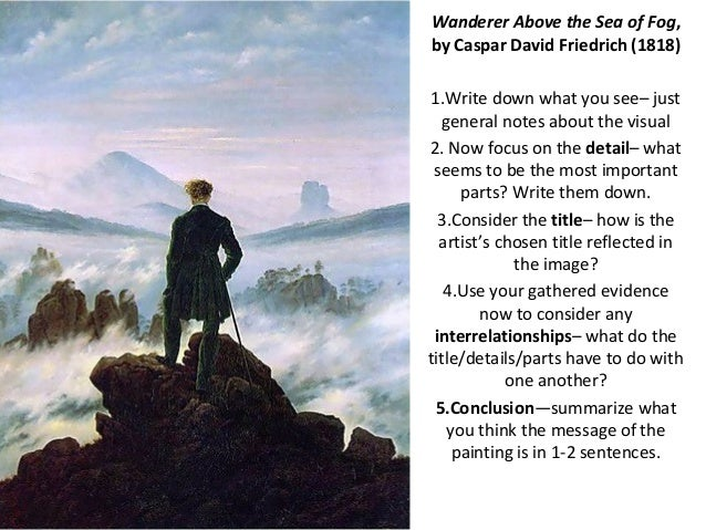 Wanderer Above the Sea of Fog,by Caspar David Friedrich (1818)1.Write down what you see– just  general notes about the vis...