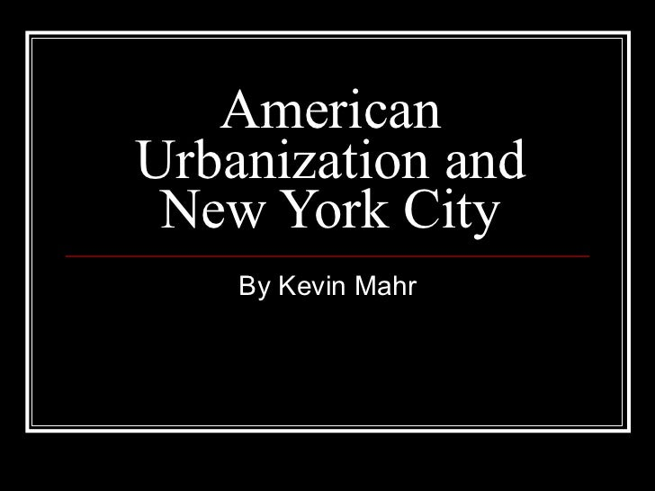 American Urbanization and New York City By Kevin Mahr