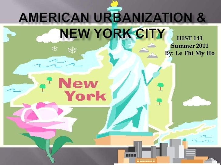 American Urbanization & New York City <br />HIST 141<br />Summer 2011<br />By: Le Thi My Ho<br />