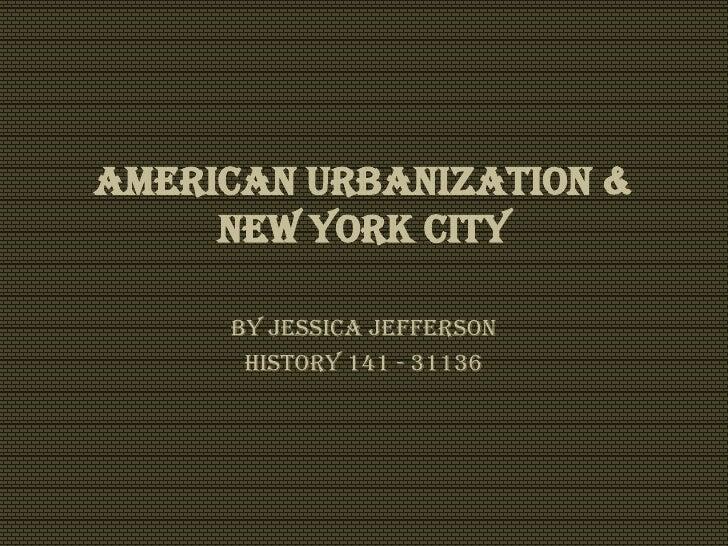 American Urbanization &     New York City     By Jessica Jefferson      History 141 - 31136