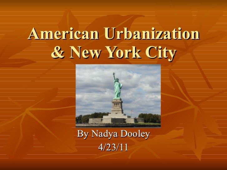 American Urbanization & New York City By Nadya Dooley 4/23/11