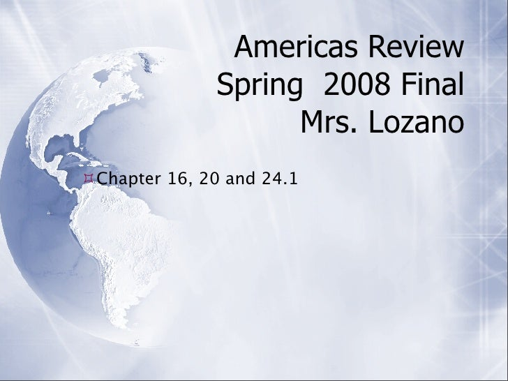 Americas Review               Spring 2008 Final                     Mrs. Lozano Chapter 16, 20 and 24.1