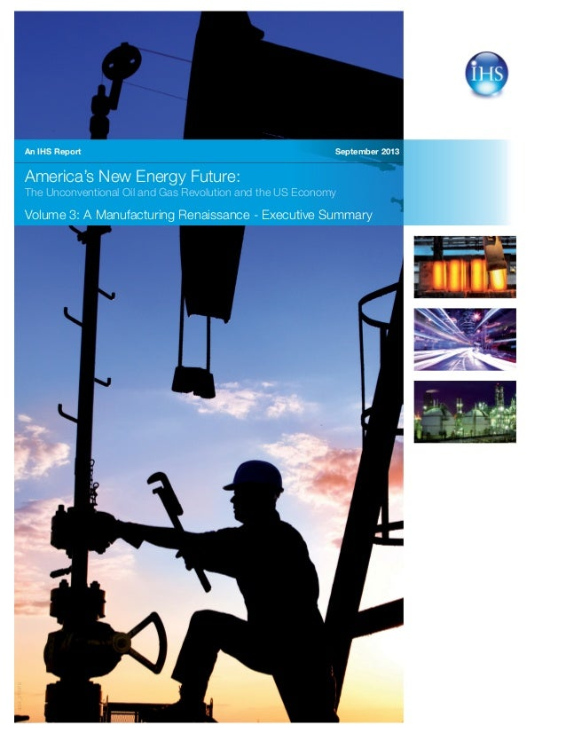 September 2013 America's New Energy Future: The Unconventional Oil and Gas Revolution and the US Economy Volume 3: A Manuf...