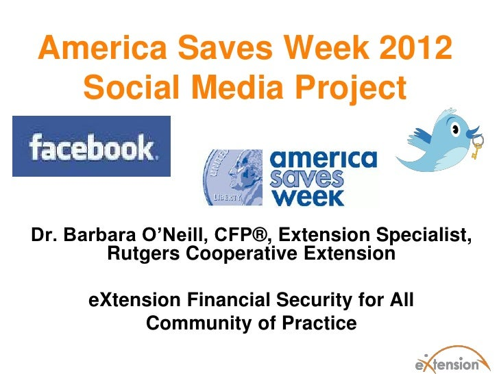 America Saves Week 2012  Social Media ProjectDr. Barbara O'Neill, CFP®, Extension Specialist,        Rutgers Cooperative E...
