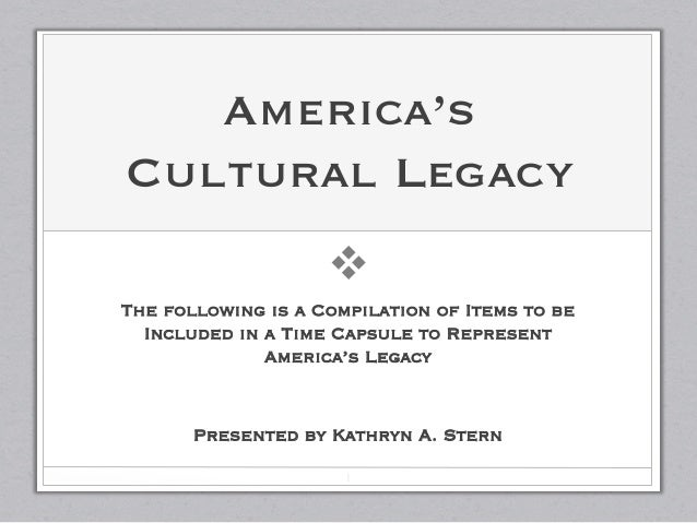America'sCultural Legacy                    vThe following is a Compilation of Items to be  Included in a Time Capsule to...