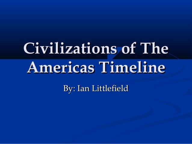 Civilizations of TheCivilizations of The Americas TimelineAmericas Timeline By: Ian LittlefieldBy: Ian Littlefield