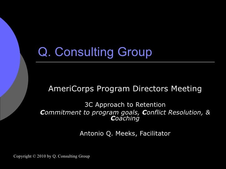 Q. Consulting Group AmeriCorps Program Directors Meeting 3C Approach to Retention C ommitment to program goals,  C onflict...