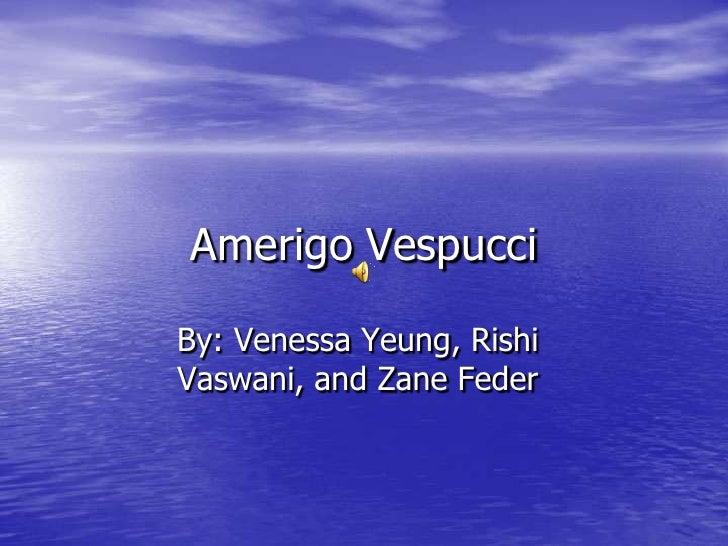 Amerigo Vespucci<br />By: Venessa Yeung, Rishi Vaswani, and Zane Feder<br />