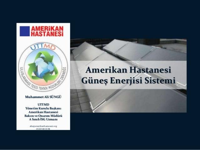 Amerikan Hastanesi                                Güneş Enerjisi SistemiMuhammet Ali SÜNGÜ         UTTMD Yönetim Kurulu Ba...