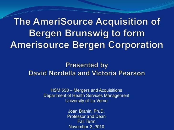 The AmeriSource Acquisition of Bergen Brunswig to formAmerisource Bergen CorporationPresented byDavid Nordella and Victor...