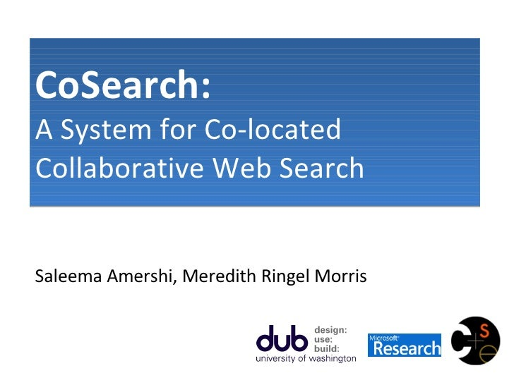CoSearch:   A System for Co-located Collaborative Web Search Saleema Amershi, Meredith Ringel Morris