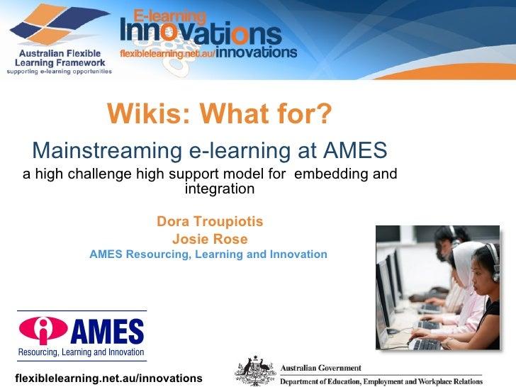 <ul><li>Wikis: What for? </li></ul><ul><li>Mainstreaming e-learning at AMES   </li></ul><ul><li>a high challenge high supp...