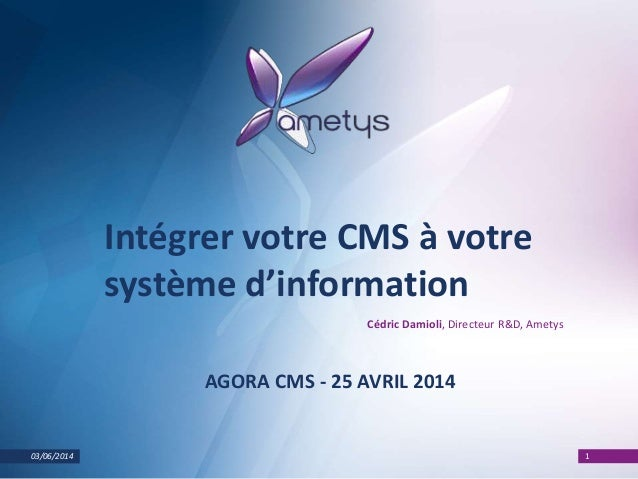 03/06/2014 1 Intégrer votre CMS à votre système d'information Cédric Damioli, Directeur R&D, Ametys AGORA CMS - 25 AVRIL 2...